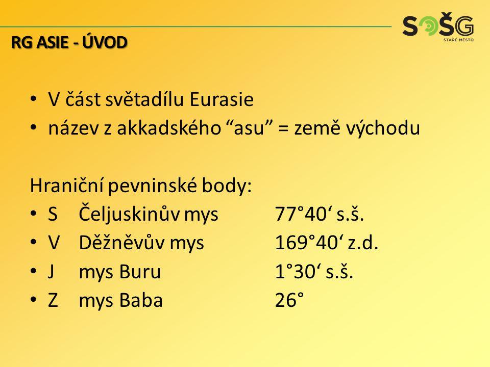 V část světadílu Eurasie název z akkadského asu = země východu Hraniční pevninské body: S Čeljuskinův mys77°40' s.š.