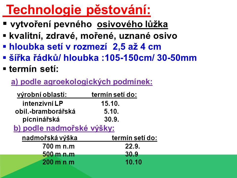 Technologie pěstování:  vytvoření pevného osivového lůžka  kvalitní, zdravé, mořené, uznané osivo  hloubka setí v rozmezí 2,5 až 4 cm  šířka řádků/ hloubka :105-150cm/ 30-50mm  termín setí: a) podle agroekologických podmínek: výrobní oblasti: termín setí do: intenzivní LP 15.10.