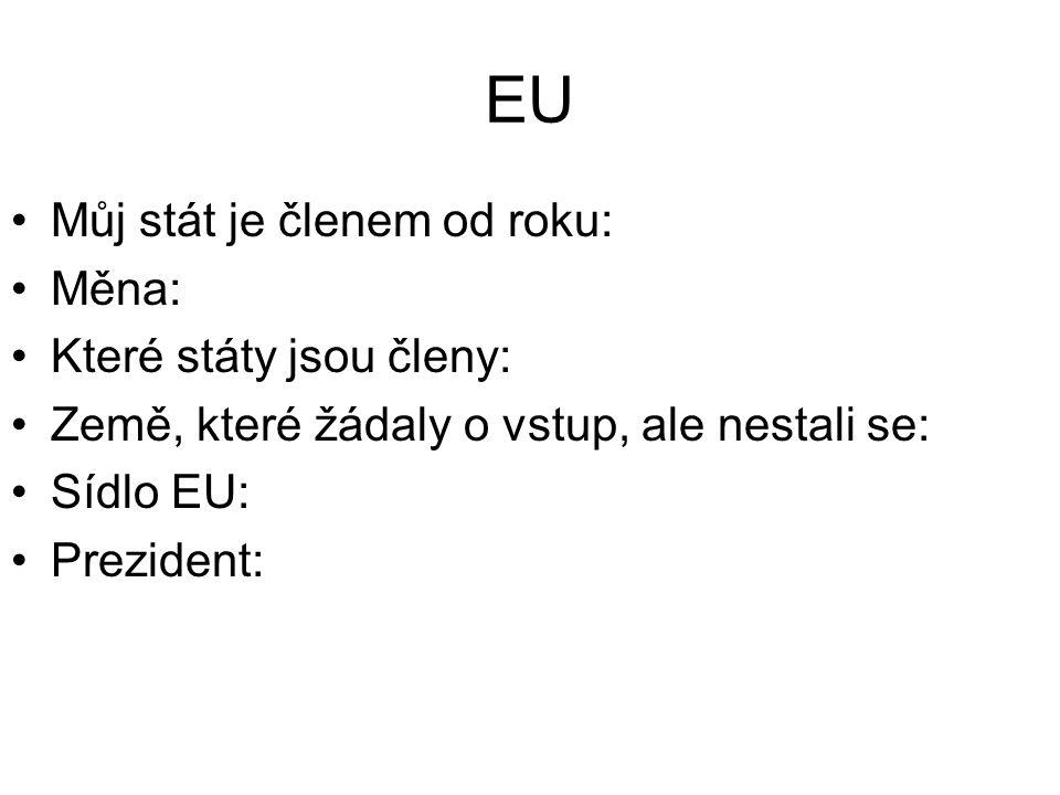 EU Můj stát je členem od roku: Měna: Které státy jsou členy: Země, které žádaly o vstup, ale nestali se: Sídlo EU: Prezident: