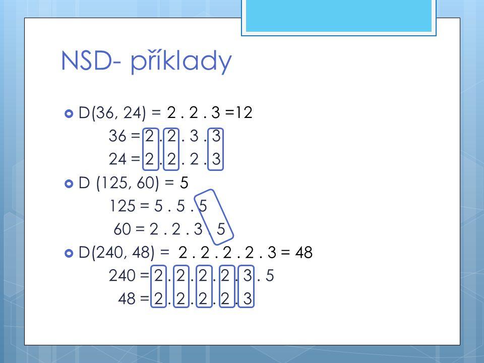 NSD- příklady  D(36, 24) = 36 = 2. 2. 3. 3 24 = 2. 2. 2. 3  D (125, 60) = 125 = 5. 5. 5 60 = 2. 2. 3. 5  D(240, 48) = 240 = 2. 2. 2. 2. 3. 5 48 = 2