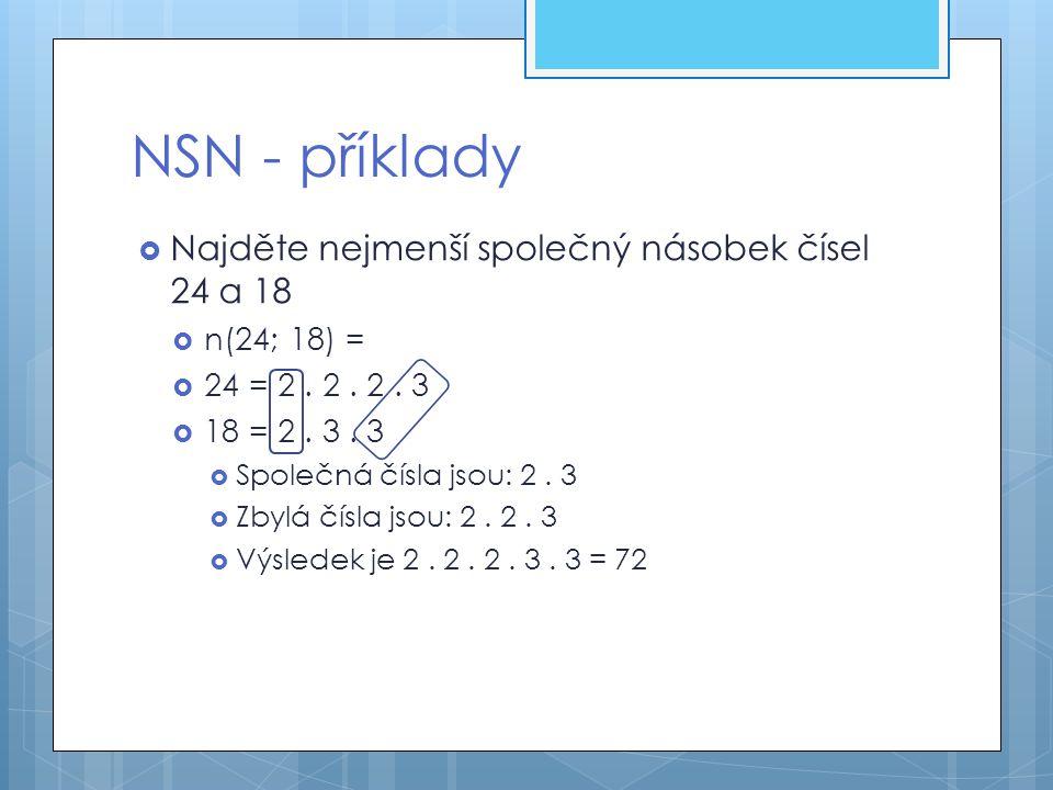 NSN - příklady  Najděte nejmenší společný násobek čísel 24 a 18  n(24; 18) =  24 = 2. 2. 2. 3  18 = 2. 3. 3  Společná čísla jsou: 2. 3  Zbylá čí