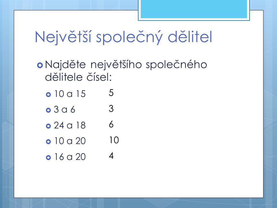 Největší společný dělitel  Najděte největšího společného dělitele čísel:  10 a 15  3 a 6  24 a 18  10 a 20  16 a 20 5 3 6 10 4