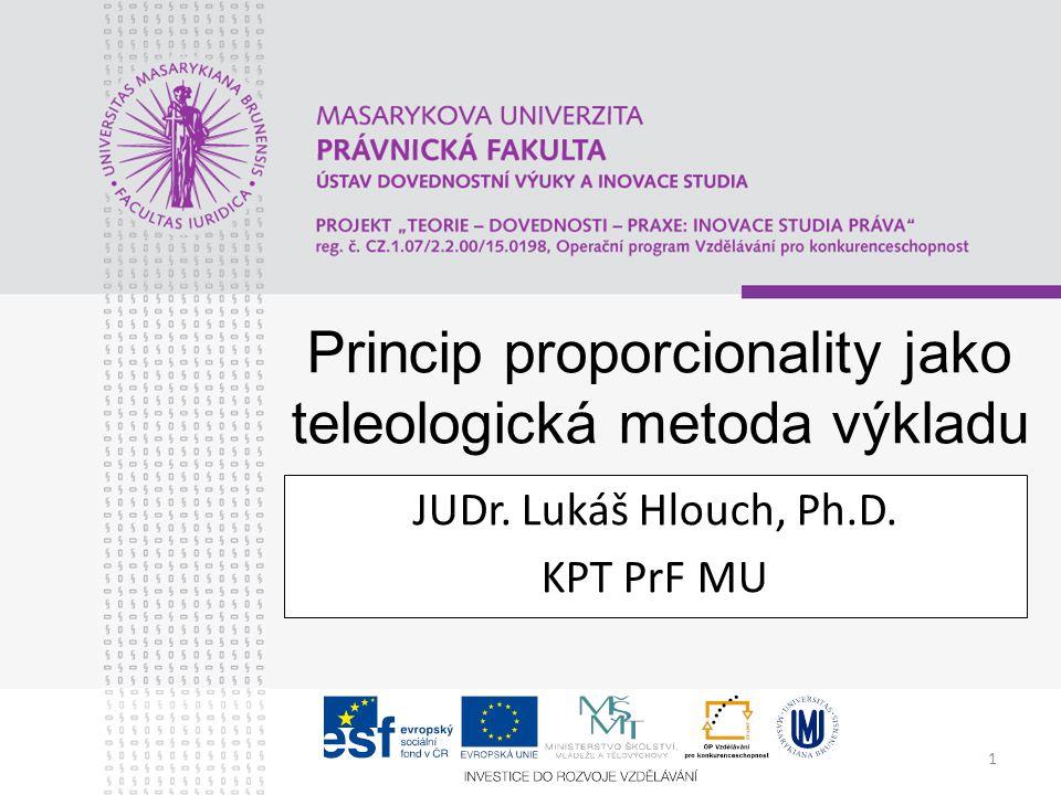 1 Princip proporcionality jako teleologická metoda výkladu JUDr. Lukáš Hlouch, Ph.D. KPT PrF MU