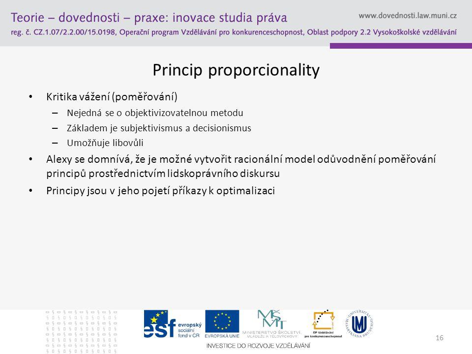 16 Princip proporcionality Kritika vážení (poměřování) – Nejedná se o objektivizovatelnou metodu – Základem je subjektivismus a decisionismus – Umožňuje libovůli Alexy se domnívá, že je možné vytvořit racionální model odůvodnění poměřování principů prostřednictvím lidskoprávního diskursu Principy jsou v jeho pojetí příkazy k optimalizaci