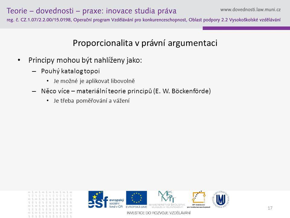 17 Proporcionalita v právní argumentaci Principy mohou být nahlíženy jako: – Pouhý katalog topoi Je možné je aplikovat libovolně – Něco více – materiální teorie principů (E.