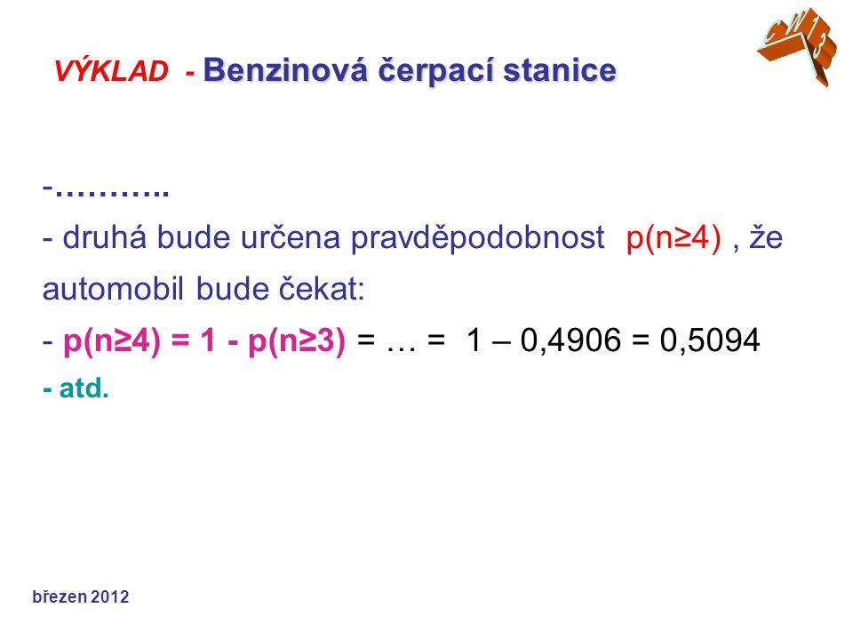 -……….. - druhá bude určena pravděpodobnost p(n≥4), že automobil bude čekat: - p(n≥4) = 1 - p(n≥3) = … = 1 – 0,4906 = 0,5094 - atd. březen 2012 Benzino