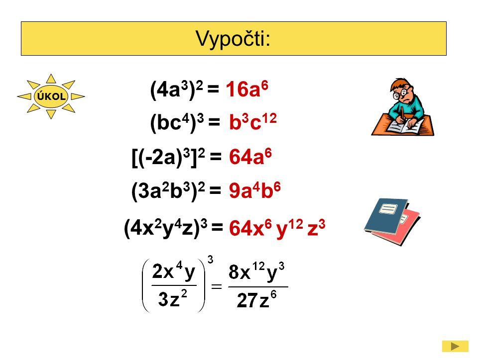Vypočti: ÚKOL (4a 3 ) 2 =16a 6 (bc 4 ) 3 = (3a 2 b 3 ) 2 = (4x 2 y 4 z) 3 = b 3 c 12 9a 4 b 6 64x 6 y 12 z 3 [(-2a) 3 ] 2 =64a 6