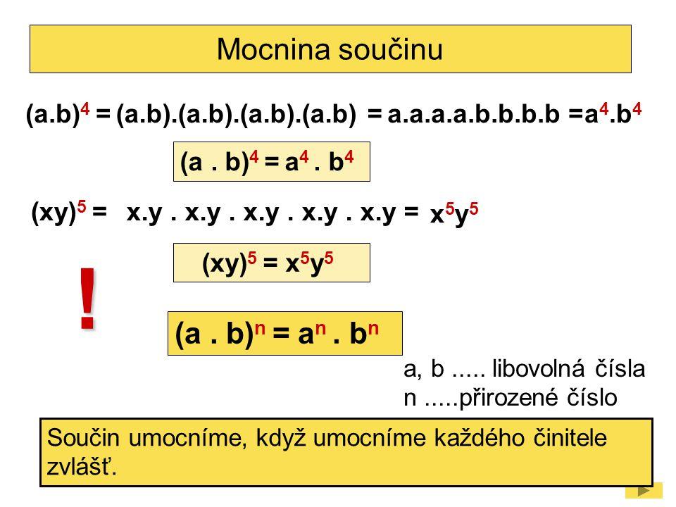 Mocnina součinu (a.b) 4 =a 4.b 4 (a.b).(a.b).(a.b).(a.b) =a.a.a.a.b.b.b.b = (a. b) 4 = a 4. b 4 (xy) 5 = x5y5x5y5 x.y. x.y. x.y. x.y. x.y = (xy) 5 = x