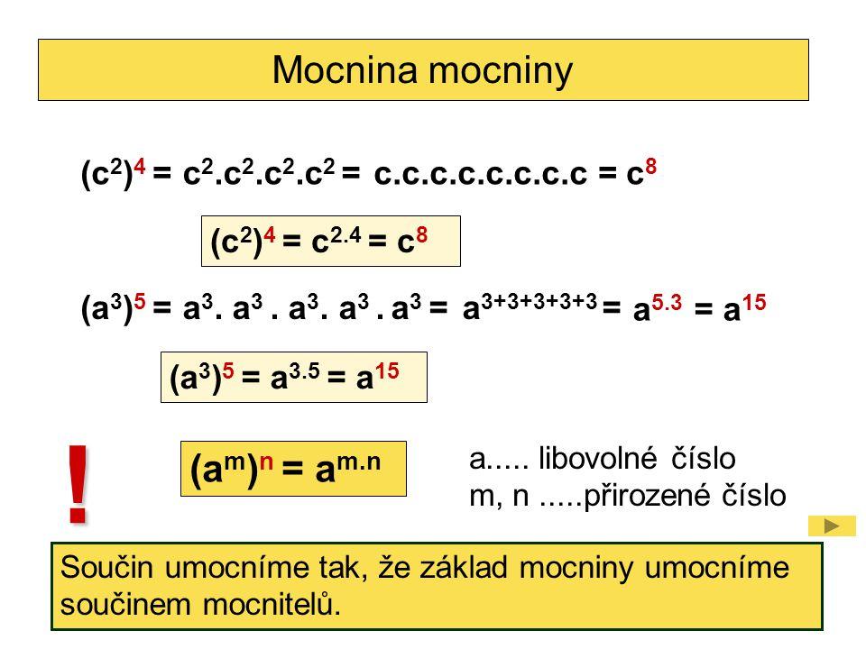 Mocnina mocniny (c 2 ) 4 =c 2.c 2.c 2.c 2 =c.c.c.c.c.c.c.c =c8c8 (c 2 ) 4 = c 2.4 = c 8 (a 3 ) 5 =a 3. a 3. a 3. a 3. a 3 =a 3+3+3+3+3 = = a 15 (a 3 )