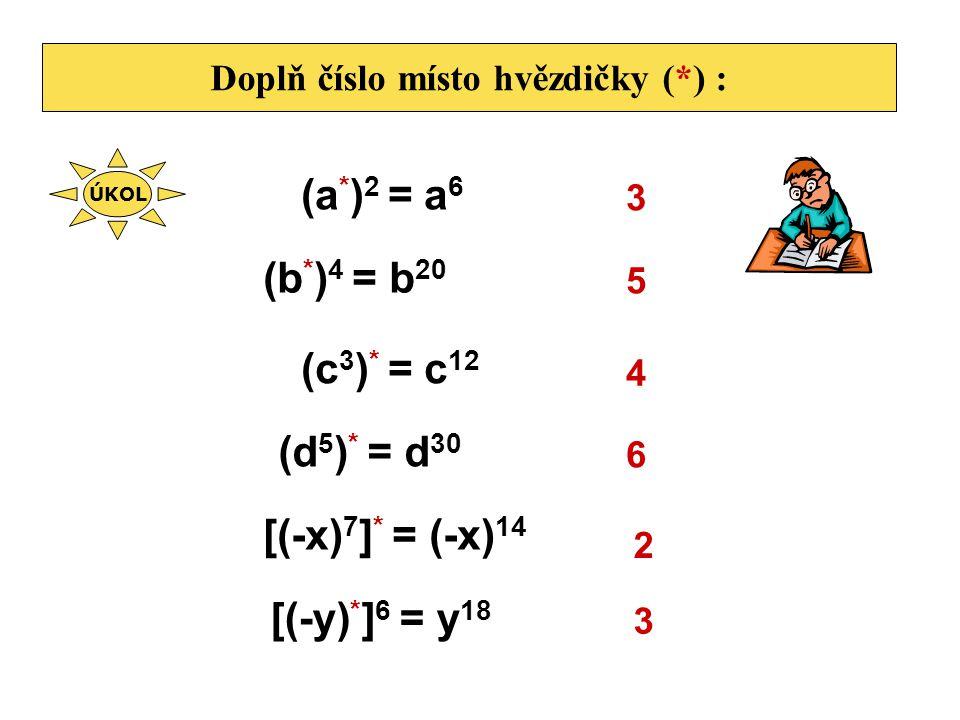 Doplň číslo místo hvězdičky (*) : (a * ) 2 = a 6 3 (b * ) 4 = b 20 5 (c 3 ) * = c 12 4 (d 5 ) * = d 30 6 [(-x) 7 ] * = (-x) 14 2 [(-y) * ] 6 = y 18 3
