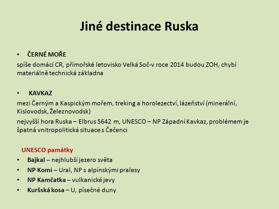Jiné destinace Ruska ČERNÉ MOŘE spíše domácí CR, přímořské letovisko Velká Soč-v roce 2014 budou ZOH, chybí materiálně technická základna KAVKAZ mezi Černým a Kaspickým mořem, treking a horolezectví, lázeňství (minerální, Kislovodsk, Železnovodsk) nejvyšší hora Ruska – Elbrus 5642 m, UNESCO – NP Západní Kavkaz, problémem je špatná vnitropolitická situace s Čečenci UNESCO památky Bajkal – nejhlubší jezero světa NP Komi – Ural, NP s alpínskými pralesy NP Kamčatka – vulkanické jevy Kuršská kosa – U, písečné duny