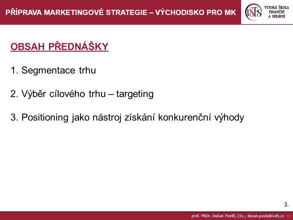 3.3. prof. PhDr. Dušan Pavlů, CSc., dusan.pavlu@vsfs.cz :: PŘÍPRAVA MARKETINGOVÉ STRATEGIE – VÝCHODISKO PRO MK OBSAH PŘEDNÁŠKY 1.Segmentace trhu 2.Výb