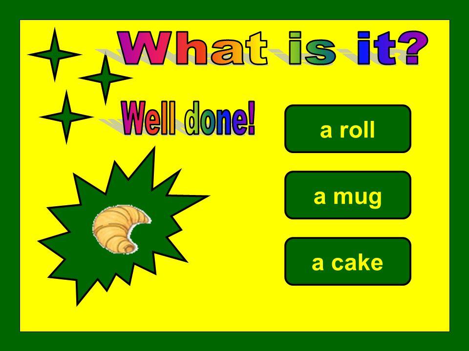 a roll a mug a cake