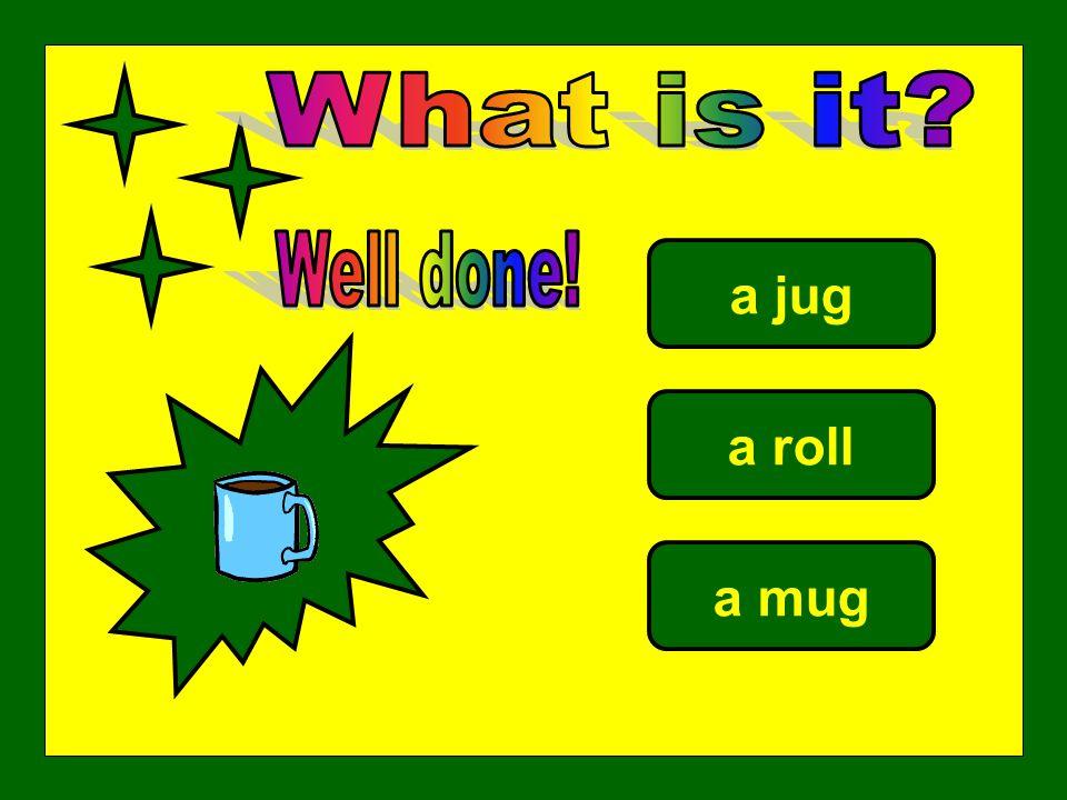 a jug a roll a mug