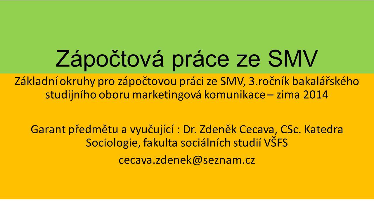 Zápočtová práce ze SMV Základní okruhy pro zápočtovou práci ze SMV, 3.ročník bakalářského studijního oboru marketingová komunikace – zima 2014 Garant předmětu a vyučující : Dr.