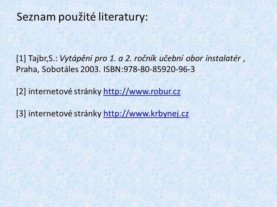 Seznam použité literatury: [1] Tajbr,S.: Vytápění pro 1. a 2. ročník učební obor instalatér, Praha, Sobotáles 2003. ISBN:978-80-85920-96-3 [2] interne