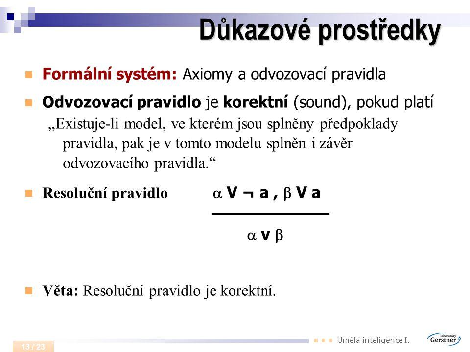 """Umělá inteligence I. 13 / 23 Důkazové prostředky Formální systém: Axiomy a odvozovací pravidla Odvozovací pravidlo je korektní (sound), pokud platí """"E"""