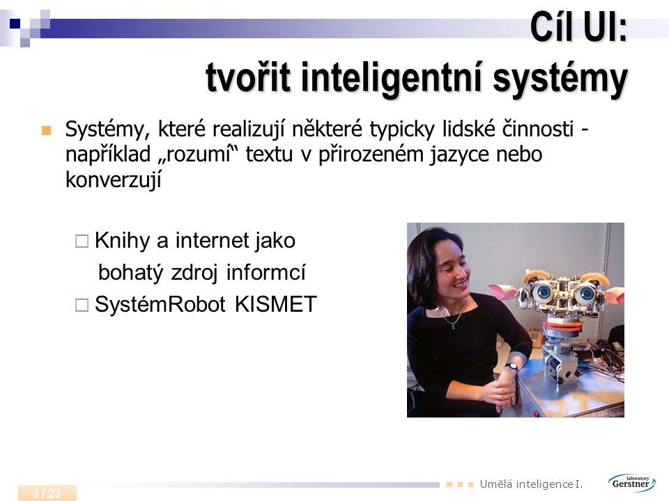 """Umělá inteligence I. 3 / 23 Cíl UI: tvořit inteligentní systémy Systémy, které realizují některé typicky lidské činnosti - například """"rozumí"""" textu v"""