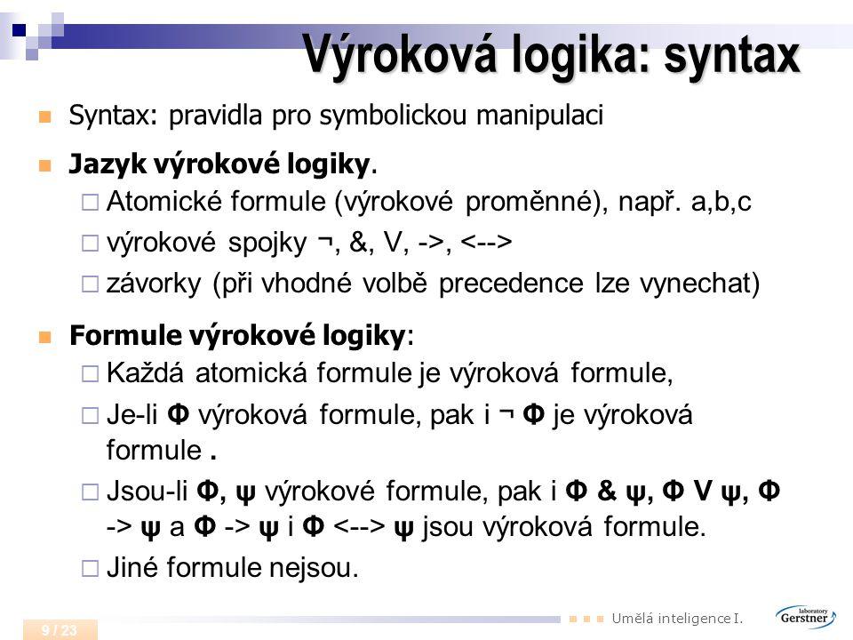 Umělá inteligence I. 9 / 23 Výroková logika: syntax Syntax: pravidla pro symbolickou manipulaci Jazyk výrokové logiky.  Atomické formule (výrokové pr