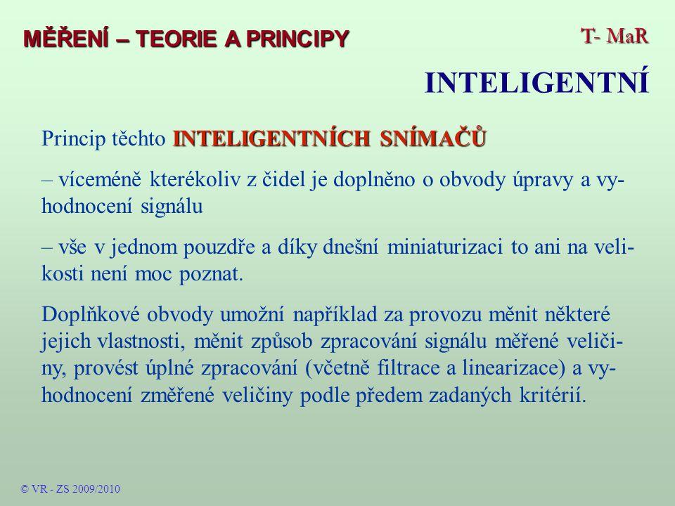 """T- MaR MĚŘENÍ – TEORIE A PRINCIPY INTELIGENTNÍ © VR - ZS 2009/2010 Tyto snímače obsahují (z principu i z nezbytnosti) mikropočítač či mikrokontrolér s příslušným trvale vloženým fixním programem nejrůznějších, nezbytných i zbytných činností – obsahem vše pod- řízeno zvýšení kvality poskytovaných informací i """"pracovních a měřicích služeb – lze je také ¨pojmenovat """"uživatelskými ."""
