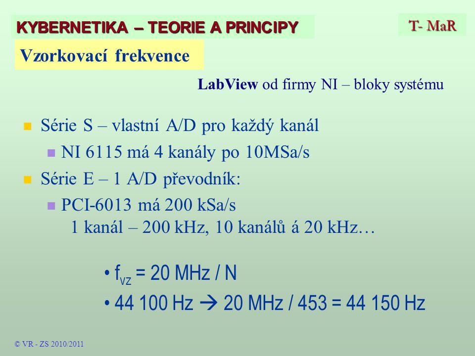 Vzorkovací frekvence Série S – vlastní A/D pro každý kanál NI 6115 má 4 kanály po 10MSa/s Série E – 1 A/D převodník: PCI-6013 má 200 kSa/s 1 kanál – 200 kHz, 10 kanálů á 20 kHz… f vz = 20 MHz / N 44 100 Hz  20 MHz / 453 = 44 150 Hz T- MaR KYBERNETIKA – TEORIE A PRINCIPY LabView od firmy NI – bloky systému © VR - ZS 2010/2011