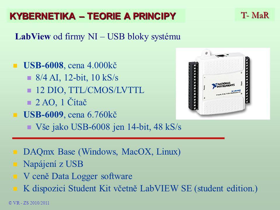 T- MaR KYBERNETIKA – TEORIE A PRINCIPY LabView od firmy NI – USB bloky systému USB-6008, cena 4.000kč 8/4 AI, 12-bit, 10 kS/s 12 DIO, TTL/CMOS/LVTTL 2 AO, 1 Čítač USB-6009, cena 6.760kč Vše jako USB-6008 jen 14-bit, 48 kS/s DAQmx Base (Windows, MacOX, Linux) Napájení z USB V ceně Data Logger software K dispozici Student Kit včetně LabVIEW SE (student edition.) © VR - ZS 2010/2011