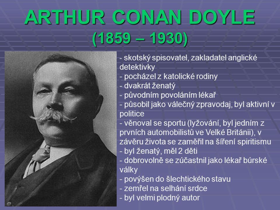 ARTHUR CONAN DOYLE (1859 – 1930) - s- skotský spisovatel, zakladatel anglické detektivky - pocházel z katolické rodiny - dvakrát ženatý - původním povoláním lékař ůsobil jako válečný zpravodaj, byl aktivní v politice - věnoval se sportu (lyžování, byl jedním z prvních automobilistů ve Velké Británii), v závěru života se zaměřil na šíření spiritismu - byl ženatý, měl 2 děti - dobrovolně se zúčastnil jako lékař búrské války - povýšen do šlechtického stavu - zemřel na selhání srdce - byl velmi plodný autor