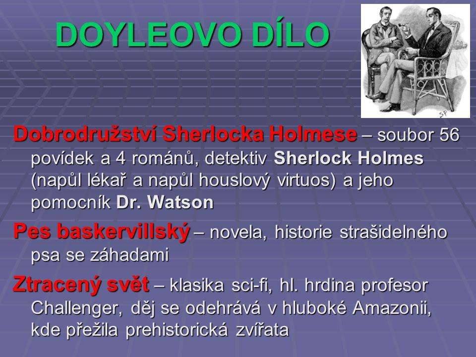 DOYLEOVO DÍLO Dobrodružství Sherlocka Holmese – soubor 56 povídek a 4 románů, detektiv Sherlock Holmes (napůl lékař a napůl houslový virtuos) a jeho pomocník Dr.