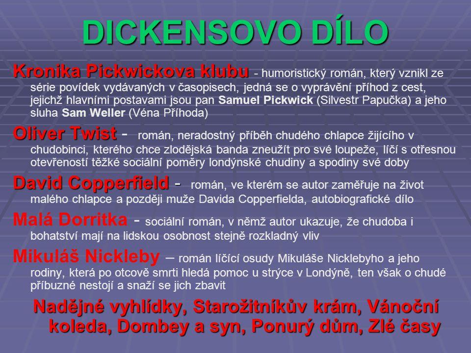 DICKENSOVO DÍLO Kronika Pickwickova klubu - humoristický román, který vznikl ze série povídek vydávaných v časopisech, jedná se o vyprávění příhod z cest, jejichž hlavními postavami jsou pan Samuel Pickwick (Silvestr Papučka) a jeho sluha Sam Weller (Véna Příhoda) Oliver Twist - román, neradostný příběh chudého chlapce žijícího v chudobinci, kterého chce zlodějská banda zneužít pro své loupeže, líčí s otřesnou otevřeností těžké sociální poměry londýnské chudiny a spodiny své doby David Copperfield - román, ve kterém se autor zaměřuje na život malého chlapce a později muže Davida Copperfielda, autobiografické dílo Malá Dorritka - sociální román, v němž autor ukazuje, že chudoba i bohatství mají na lidskou osobnost stejně rozkladný vliv Mikuláš Nickleby – román líčící osudy Mikuláše Nicklebyho a jeho rodiny, která po otcově smrti hledá pomoc u strýce v Londýně, ten však o chudé příbuzné nestojí a snaží se jich zbavit Nadějné vyhlídky, Starožitníkův krám, Vánoční koleda, Dombey a syn, Ponurý dům, Zlé časy
