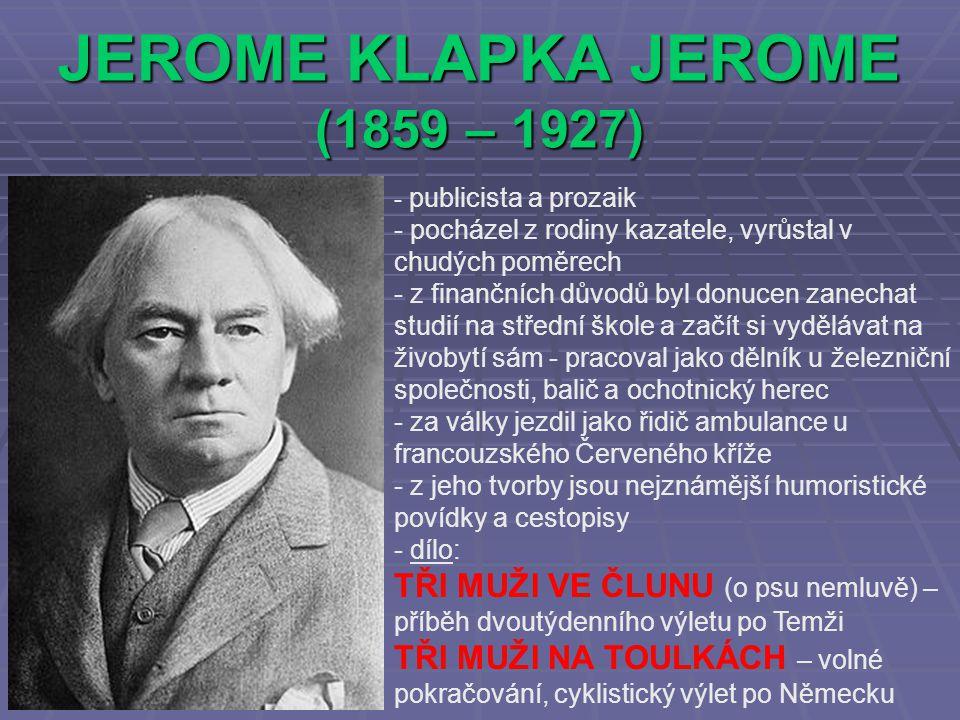 JEROME KLAPKA JEROME (1859 – 1927) - publicista a prozaik - pocházel z rodiny kazatele, vyrůstal v chudých poměrech - z finančních důvodů byl donucen zanechat studií na střední škole a začít si vydělávat na živobytí sám - pracoval jako dělník u železniční společnosti, balič a ochotnický herec - za války jezdil jako řidič ambulance u francouzského Červeného kříže - z jeho tvorby jsou nejznámější humoristické povídky a cestopisy - dílo: TŘI MUŽI VE ČLUNU (o psu nemluvě) – příběh dvoutýdenního výletu po Temži TŘI MUŽI NA TOULKÁCH – volné pokračování, cyklistický výlet po Německu