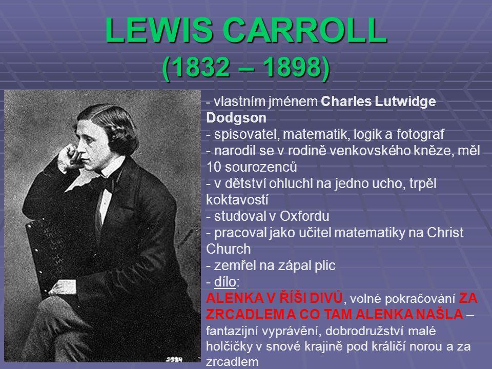 LEWIS CARROLL (1832 – 1898) - v- vlastním jménem Charles Lutwidge Dodgson - spisovatel, matematik, logik a fotograf - narodil se v rodině venkovského kněze, měl 10 sourozenců - v dětství ohluchl na jedno ucho, trpěl koktavostí - studoval v Oxfordu - pracoval jako učitel matematiky na Christ Church - zemřel na zápal plic - d- dílo: ALENKA V ŘÍŠI DIVŮ, volné pokračování ZA ZRCADLEM A CO TAM ALENKA NAŠLA – fantazijní vyprávění, dobrodružství malé holčičky v snové krajině pod králičí norou a za zrcadlem