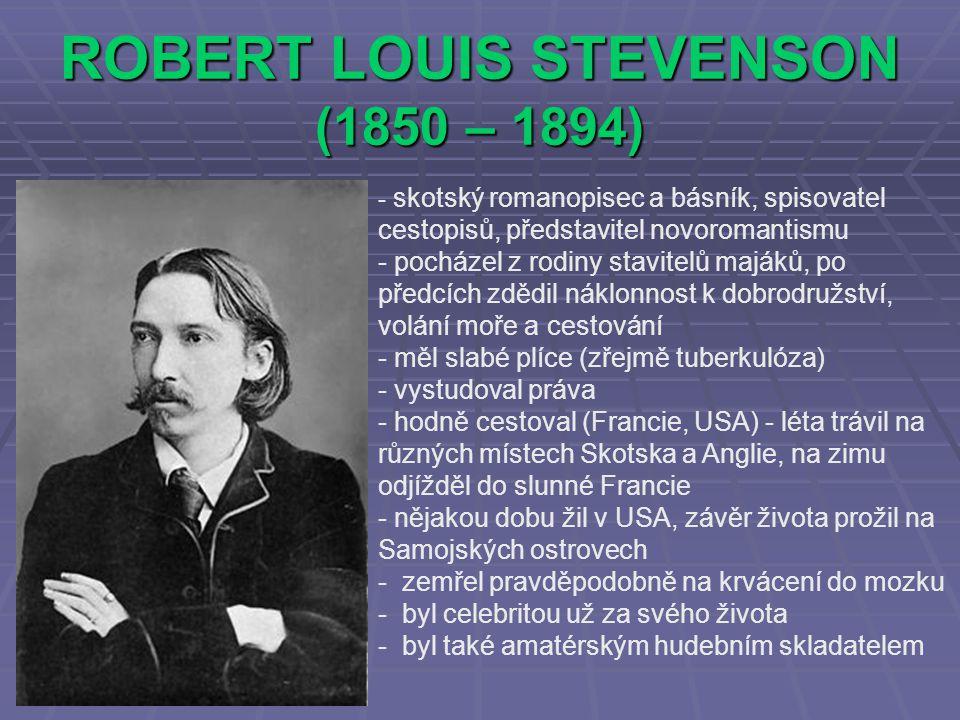 ROBERT LOUIS STEVENSON (1850 – 1894) - skotský romanopisec a básník, spisovatel cestopisů, představitel novoromantismu - pocházel z rodiny stavitelů majáků, po předcích zdědil náklonnost k dobrodružství, volání moře a cestování - měl slabé plíce (zřejmě tuberkulóza) - vystudoval práva - hodně cestoval (Francie, USA) - léta trávil na různých místech Skotska a Anglie, na zimu odjížděl do slunné Francie - nějakou dobu žil v USA, závěr života prožil na Samojských ostrovech - zemřel pravděpodobně na krvácení do mozku - byl celebritou už za svého života - byl také amatérským hudebním skladatelem