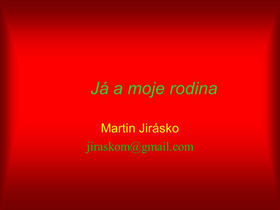 Já a moje rodina Martin Jirásko jiraskom@gmail.com