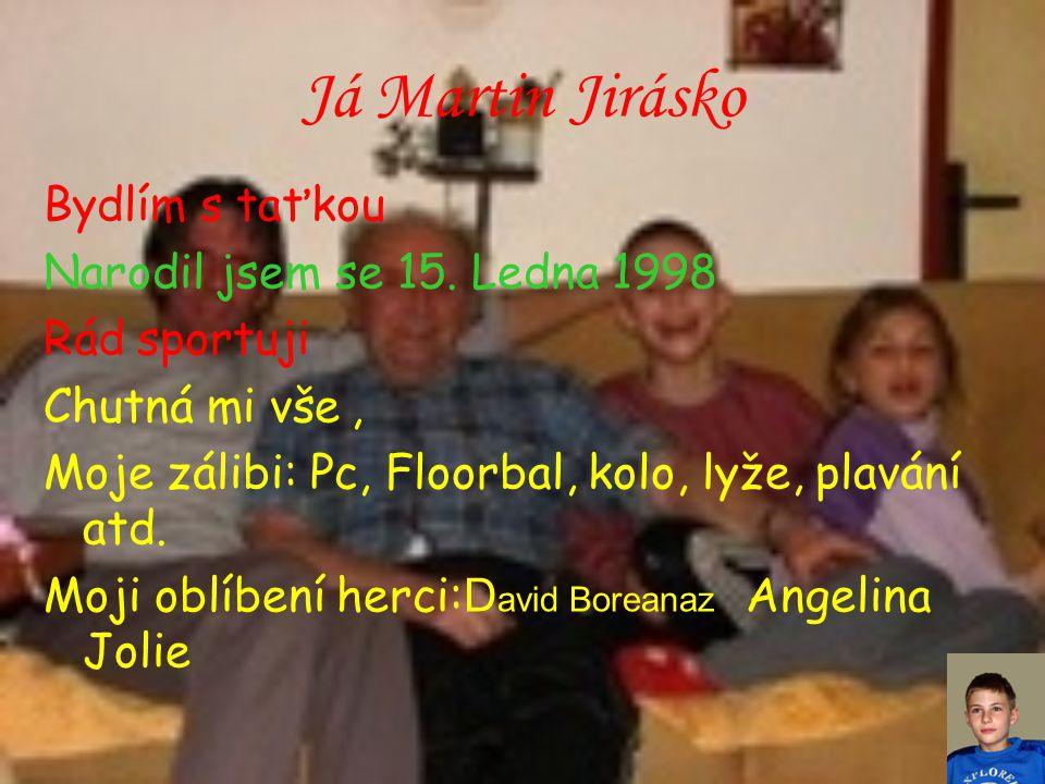 Já Martin Jirásko Bydlím s taťkou Narodil jsem se 15. Ledna 1998 Rád sportuji Chutná mi vše, Moje zálibi: Pc, Floorbal, kolo, lyže, plavání atd. Moji