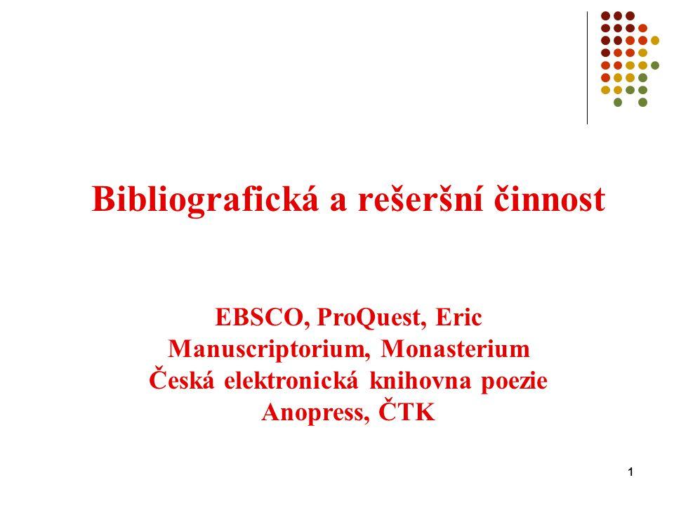 1 Bibliografická a rešeršní činnost EBSCO, ProQuest, Eric Manuscriptorium, Monasterium Česká elektronická knihovna poezie Anopress, ČTK