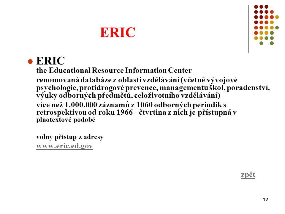 12 ERIC ERIC the Educational Resource Information Center renomovaná databáze z oblasti vzdělávání (včetně vývojové psychologie, protidrogové prevence, managementu škol, poradenství, výuky odborných předmětů, celoživotního vzdělávání) více než 1.000.000 záznamů z 1060 odborných periodik s retrospektivou od roku 1966 - čtvrtina z nich je přístupná v plnotextové podobě volný přístup z adresy www.eric.ed.gov zpět