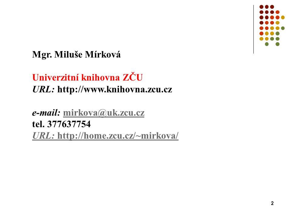 2 Mgr. Miluše Mírková Univerzitní knihovna ZČU URL: http://www.knihovna.zcu.cz e-mail: mirkova@uk.zcu.czmirkova@uk.zcu.cz tel. 377637754 URL: http://h