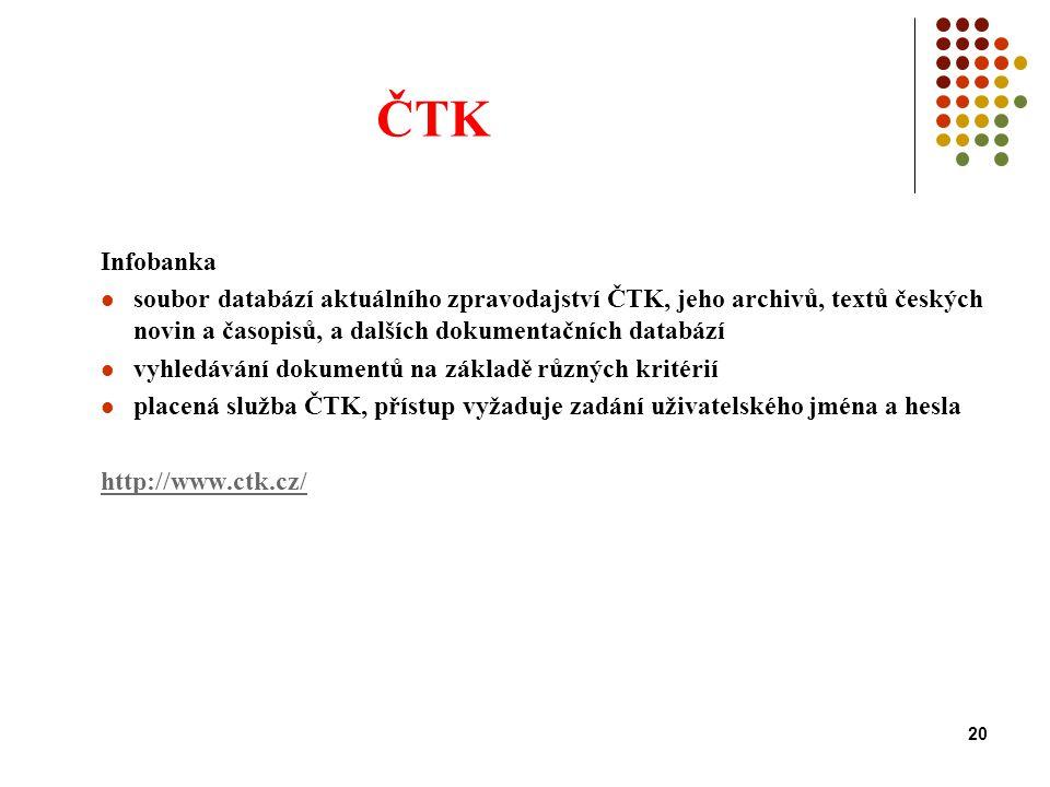 20 ČTK Infobanka soubor databází aktuálního zpravodajství ČTK, jeho archivů, textů českých novin a časopisů, a dalších dokumentačních databází vyhledávání dokumentů na základě různých kritérií placená služba ČTK, přístup vyžaduje zadání uživatelského jména a hesla http://www.ctk.cz/