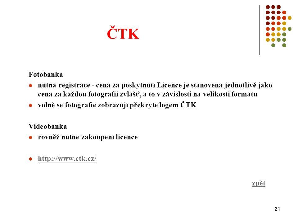21 ČTK Fotobanka nutná registrace - cena za poskytnutí Licence je stanovena jednotlivě jako cena za každou fotografii zvlášť, a to v závislosti na velikosti formátu volně se fotografie zobrazují překryté logem ČTK Videobanka rovněž nutné zakoupení licence http://www.ctk.cz/ zpět