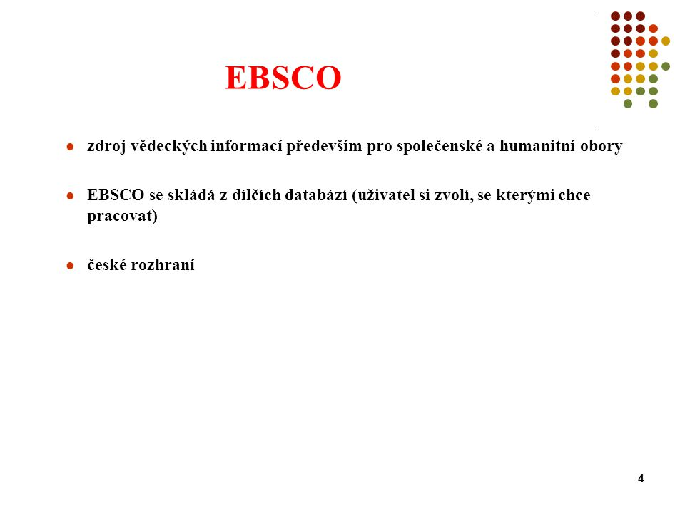 4 EBSCO zdroj vědeckých informací především pro společenské a humanitní obory EBSCO se skládá z dílčích databází (uživatel si zvolí, se kterými chce pracovat) české rozhraní
