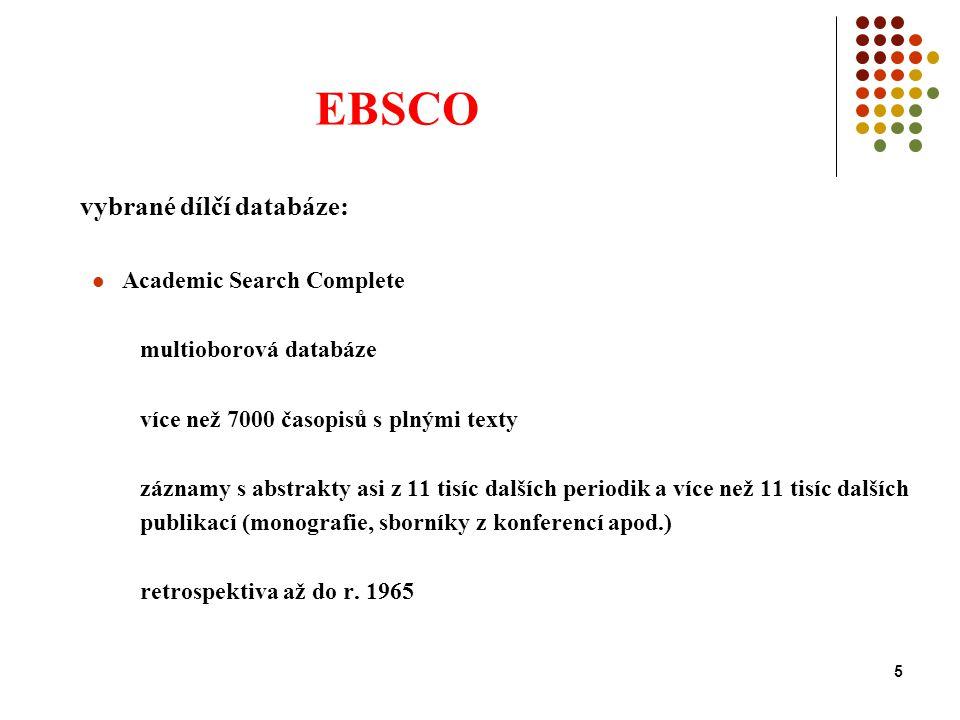 5 EBSCO vybrané dílčí databáze: Academic Search Complete multioborová databáze více než 7000 časopisů s plnými texty záznamy s abstrakty asi z 11 tisíc dalších periodik a více než 11 tisíc dalších publikací (monografie, sborníky z konferencí apod.) retrospektiva až do r.