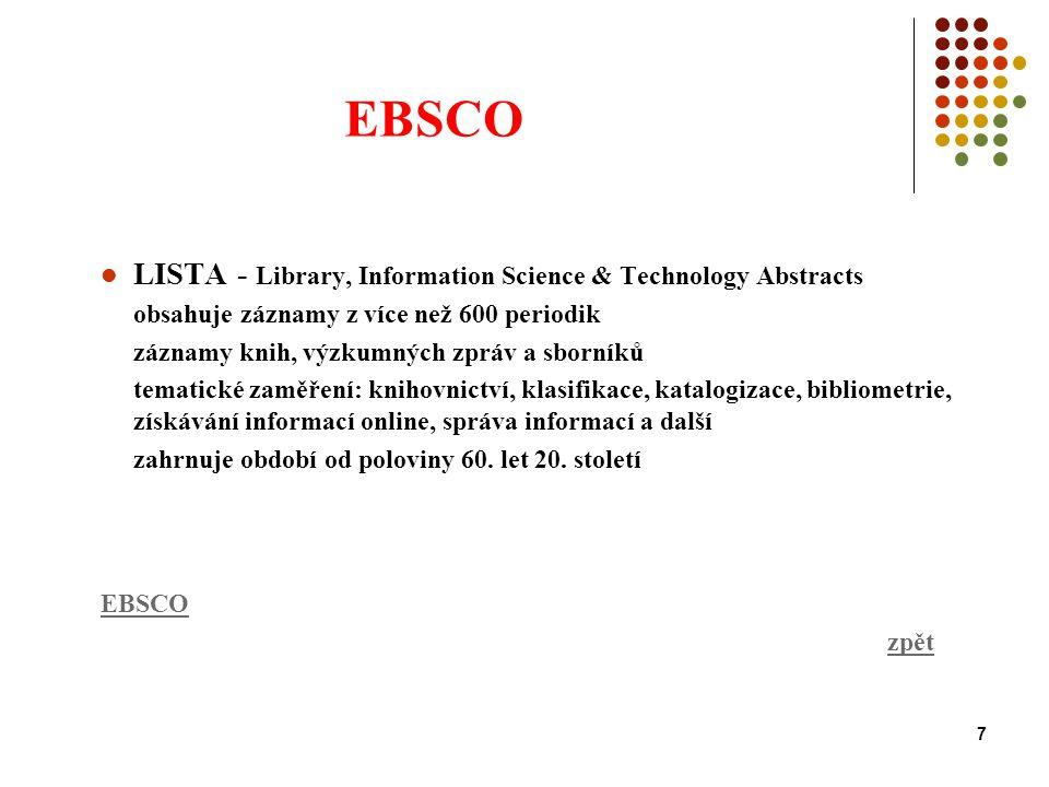 7 EBSCO LISTA - Library, Information Science & Technology Abstracts obsahuje záznamy z více než 600 periodik záznamy knih, výzkumných zpráv a sborníků tematické zaměření: knihovnictví, klasifikace, katalogizace, bibliometrie, získávání informací online, správa informací a další zahrnuje období od poloviny 60.