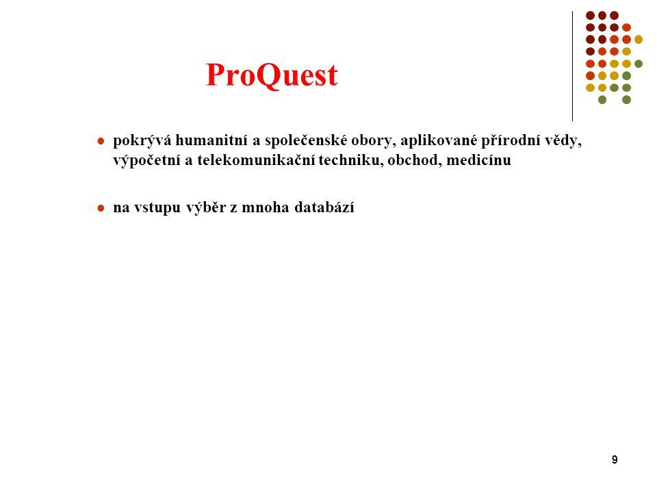 9 ProQuest pokrývá humanitní a společenské obory, aplikované přírodní vědy, výpočetní a telekomunikační techniku, obchod, medicínu na vstupu výběr z mnoha databází