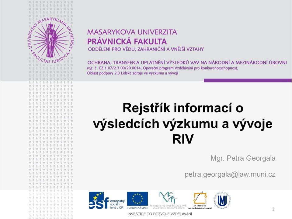 1 Rejstřík informací o výsledcích výzkumu a vývoje RIV Mgr. Petra Georgala petra.georgala@law.muni.cz