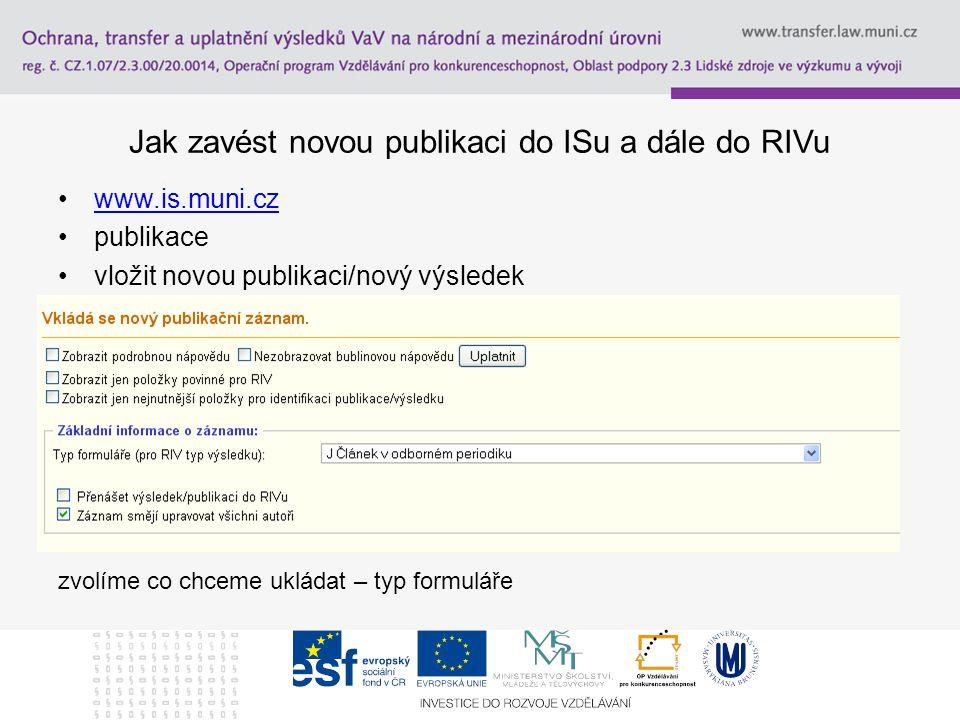 Jak zavést novou publikaci do ISu a dále do RIVu www.is.muni.cz publikace vložit novou publikaci/nový výsledek zvolíme co chceme ukládat – typ formulá