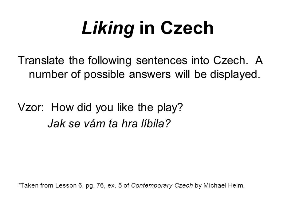 Liking in Czech Translate the following sentences into Czech. A number of possible answers will be displayed. Vzor: How did you like the play? Jak se