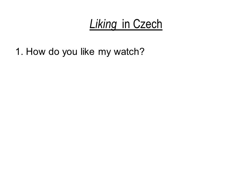 Liking in Czech 1.How do you like my watch. Jak se vám/ti líbí moje hodinky.