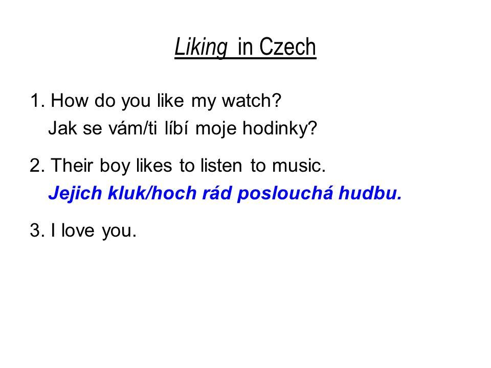 Liking in Czech 1. How do you like my watch? Jak se vám/ti líbí moje hodinky? 2. Their boy likes to listen to music. Jejich kluk/hoch rád poslouchá hu