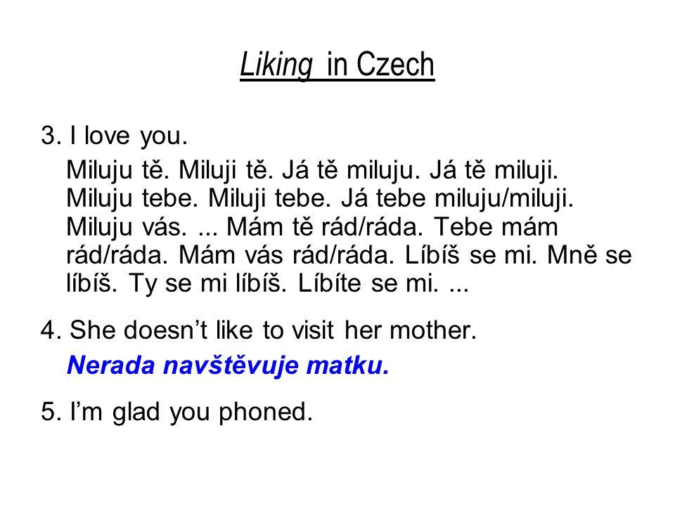 Liking in Czech 3. I love you. Miluju tě. Miluji tě. Já tě miluju. Já tě miluji. Miluju tebe. Miluji tebe. Já tebe miluju/miluji. Miluju vás.... Mám t