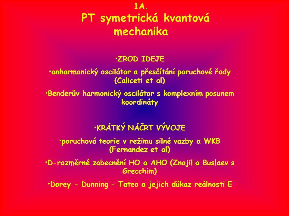 1A. PT symetrická kvantová mechanika ZROD IDEJE anharmonický oscilátor a přesčítání poruchové řady (Caliceti et al) Benderův harmonický oscilátor s ko